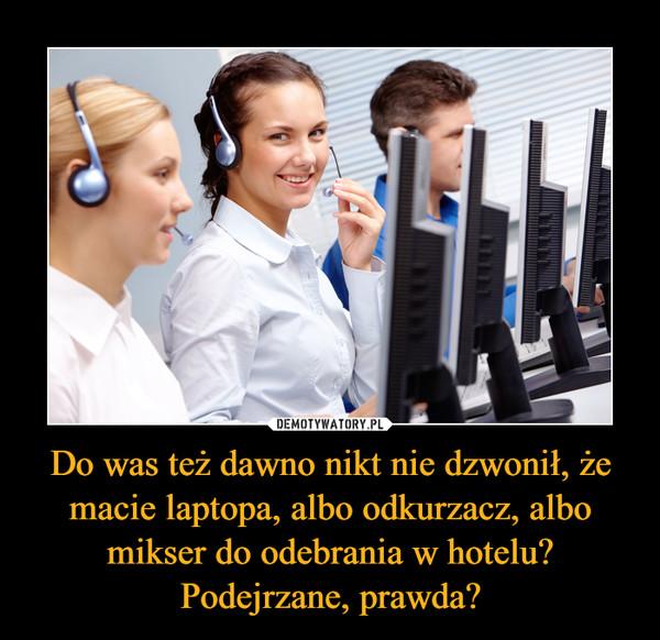 Do was też dawno nikt nie dzwonił, że macie laptopa, albo odkurzacz, albo mikser do odebrania w hotelu? Podejrzane, prawda? –