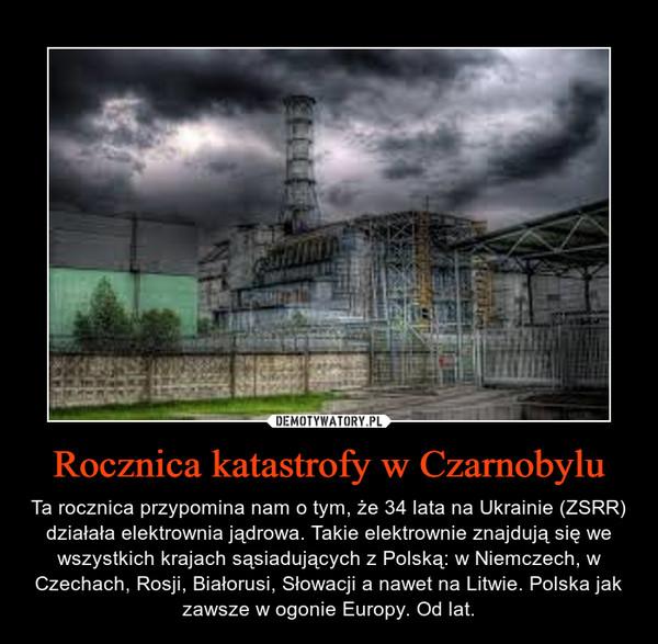 Rocznica katastrofy w Czarnobylu – Ta rocznica przypomina nam o tym, że 34 lata na Ukrainie (ZSRR) działała elektrownia jądrowa. Takie elektrownie znajdują się we wszystkich krajach sąsiadujących z Polską: w Niemczech, w Czechach, Rosji, Białorusi, Słowacji a nawet na Litwie. Polska jak zawsze w ogonie Europy. Od lat.