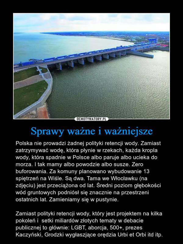 Sprawy ważne i ważniejsze – Polska nie prowadzi żadnej polityki retencji wody. Zamiast zatrzymywać wodę, która płynie w rzekach, każda kropla wody, która spadnie w Polsce albo paruje albo ucieka do morza. I tak mamy albo powodzie albo susze. Zero buforowania. Za komuny planowano wybudowanie 13 spiętrzeń na Wiśle. Są dwa. Tama we Włocławku (na zdjęciu) jest przeciążona od lat. Średni poziom głębokości wód gruntowych podniósł się znacznie na przestrzeni ostatnich lat. Zamieniamy się w pustynie. Zamiast polityki retencji wody, który jest projektem na kilka pokoleń i  setki miliardów złotych tematy w debacie publicznej to głównie: LGBT, aborcja, 500+, prezes Kaczyński, Grodzki wygłaszjące orędzia Urbi et Orbi itd itp.