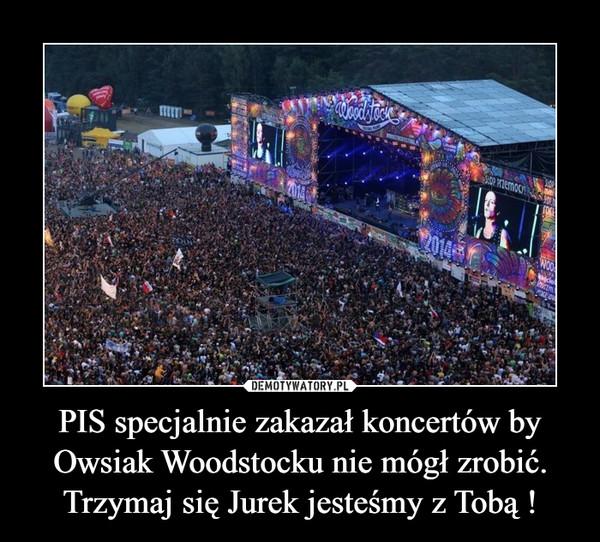 PIS specjalnie zakazał koncertów by Owsiak Woodstocku nie mógł zrobić. Trzymaj się Jurek jesteśmy z Tobą ! –