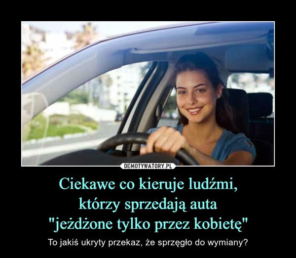 """Ciekawe co kieruje ludźmi,którzy sprzedają auta""""jeżdżone tylko przez kobietę"""" – To jakiś ukryty przekaz, że sprzęgło do wymiany?"""