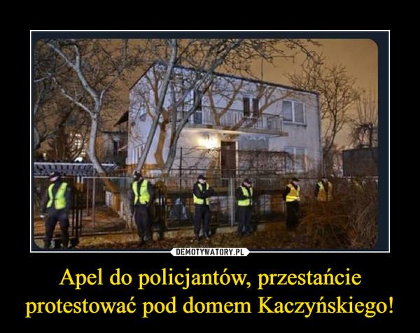 Apel do policjantów, przestańcie protestować pod domem Kaczyńskiego! –