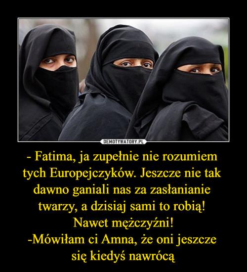 - Fatima, ja zupełnie nie rozumiem  tych Europejczyków. Jeszcze nie tak  dawno ganiali nas za zasłanianie  twarzy, a dzisiaj sami to robią!  Nawet mężczyźni! -Mówiłam ci Amna, że oni jeszcze  się kiedyś nawrócą