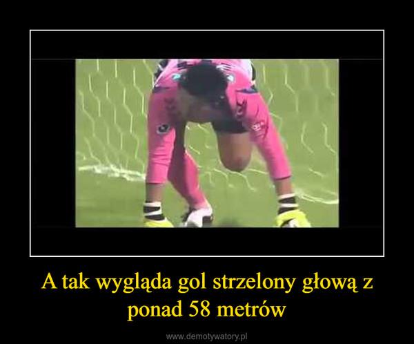 A tak wygląda gol strzelony głową z ponad 58 metrów –