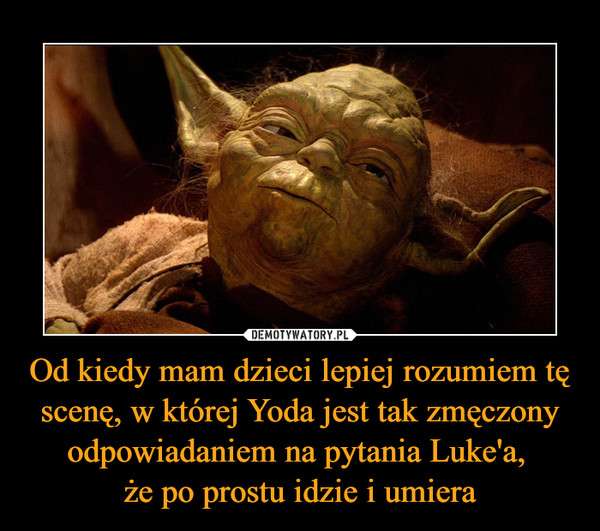 Od kiedy mam dzieci lepiej rozumiem tę scenę, w której Yoda jest tak zmęczony odpowiadaniem na pytania Luke'a, że po prostu idzie i umiera –