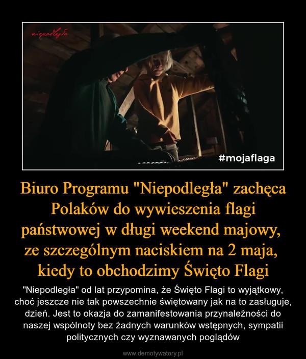 """Biuro Programu """"Niepodległa"""" zachęca Polaków do wywieszenia flagi państwowej w długi weekend majowy, ze szczególnym naciskiem na 2 maja, kiedy to obchodzimy Święto Flagi – """"Niepodległa"""" od lat przypomina, że Święto Flagi to wyjątkowy, choć jeszcze nie tak powszechnie świętowany jak na to zasługuje, dzień. Jest to okazja do zamanifestowania przynależności do naszej wspólnoty bez żadnych warunków wstępnych, sympatii politycznych czy wyznawanych poglądów"""