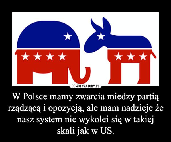 W Polsce mamy zwarcia miedzy partią rządzącą i opozycją, ale mam nadzieje że nasz system nie wykolei się w takiej skali jak w US. –