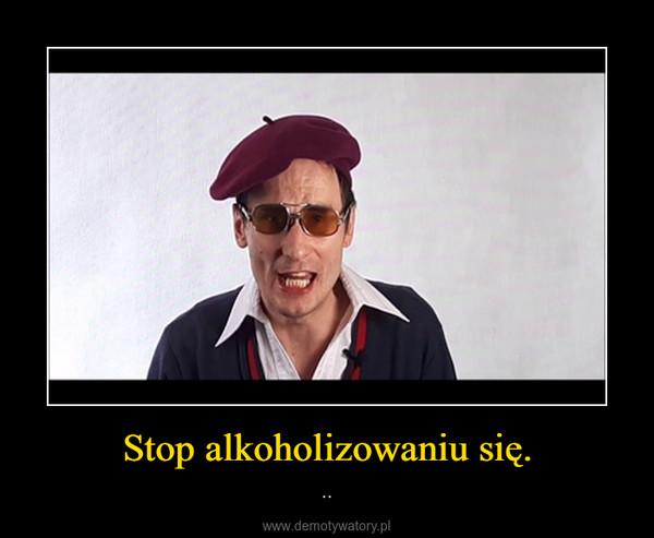 Stop alkoholizowaniu się. – ..
