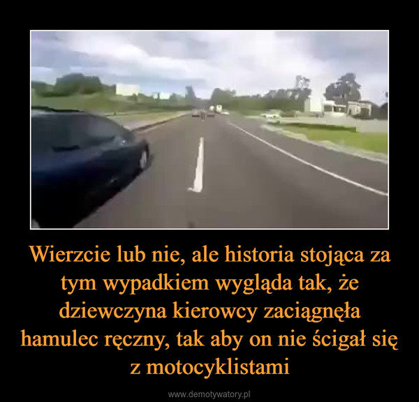 Wierzcie lub nie, ale historia stojąca za tym wypadkiem wygląda tak, że dziewczyna kierowcy zaciągnęła hamulec ręczny, tak aby on nie ścigał się z motocyklistami –