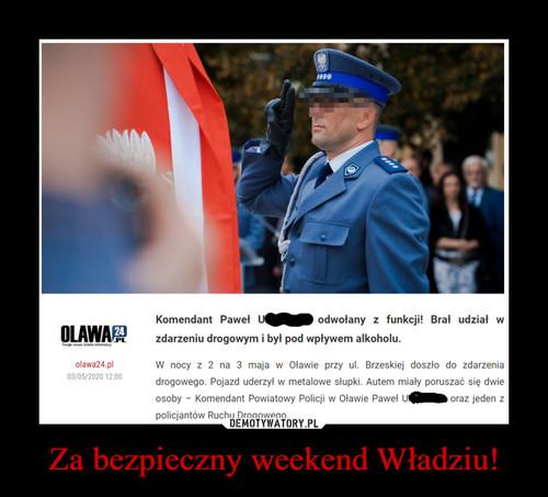 Za bezpieczny weekend Władziu!