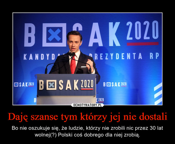Daję szanse tym którzy jej nie dostali – Bo nie oszukuje się, że ludzie, którzy nie zrobili nic przez 30 lat wolnej(?) Polski coś dobrego dla niej zrobią.