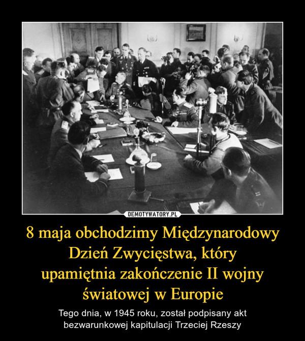 8 maja obchodzimy Międzynarodowy Dzień Zwycięstwa, któryupamiętnia zakończenie II wojnyświatowej w Europie – Tego dnia, w 1945 roku, został podpisany aktbezwarunkowej kapitulacji Trzeciej Rzeszy