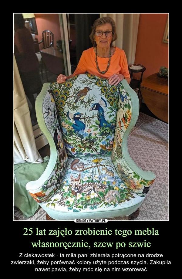 25 lat zajęło zrobienie tego mebla własnoręcznie, szew po szwie – Z ciekawostek - ta miła pani zbierała potrącone na drodze zwierzaki, żeby porównać kolory użyte podczas szycia. Zakupiła nawet pawia, żeby móc się na nim wzorować