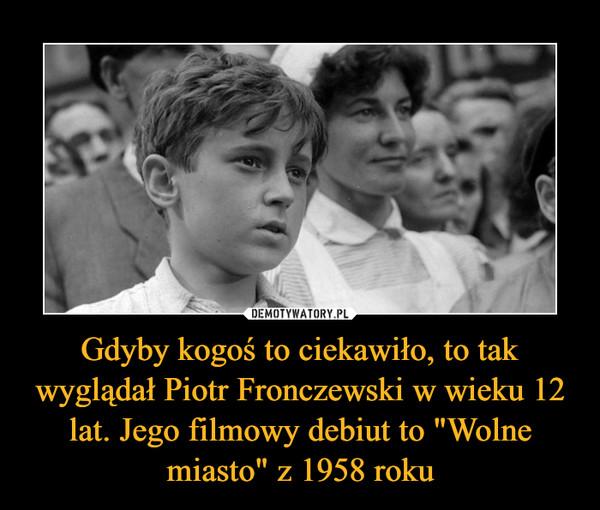 """Gdyby kogoś to ciekawiło, to tak wyglądał Piotr Fronczewski w wieku 12 lat. Jego filmowy debiut to """"Wolne miasto"""" z 1958 roku –"""
