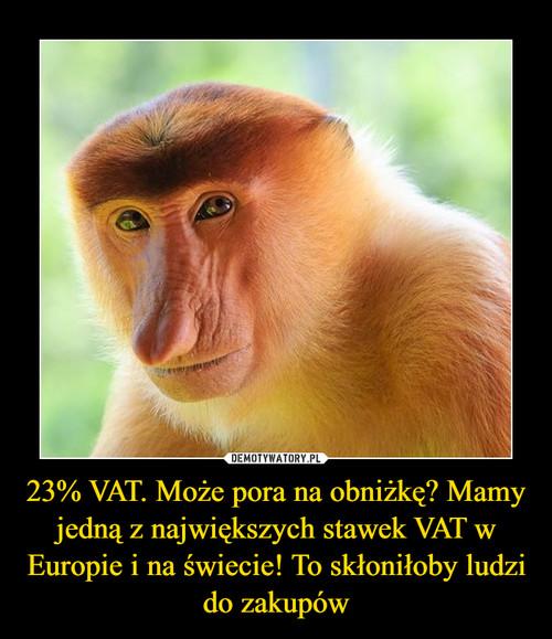 23% VAT. Może pora na obniżkę? Mamy jedną z największych stawek VAT w Europie i na świecie! To skłoniłoby ludzi do zakupów