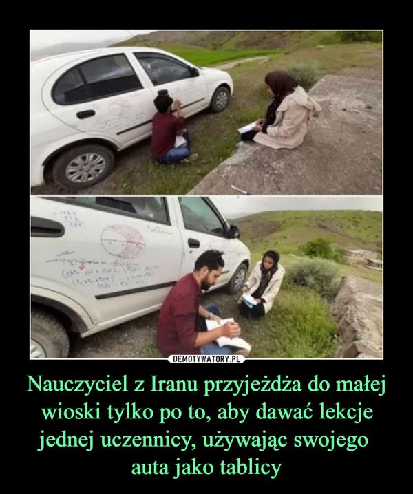 Nauczyciel z Iranu przyjeżdża do małej wioski tylko po to, aby dawać lekcje jednej uczennicy, używając swojego auta jako tablicy –