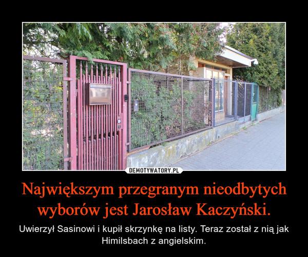 Największym przegranym nieodbytych wyborów jest Jarosław Kaczyński. – Uwierzył Sasinowi i kupił skrzynkę na listy. Teraz został z nią jak Himilsbach z angielskim.