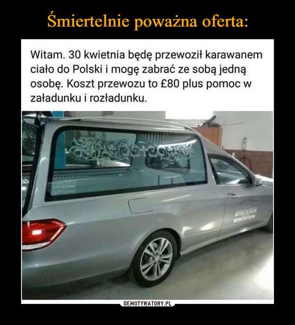 –  Witam. 30 kwietnia będę przewoził karawanem ciało do Polski i mogę zabrać ze sobą jedną osobę. Koszt przewozu to 80 plus pomoc w załadunku i rozładunku.