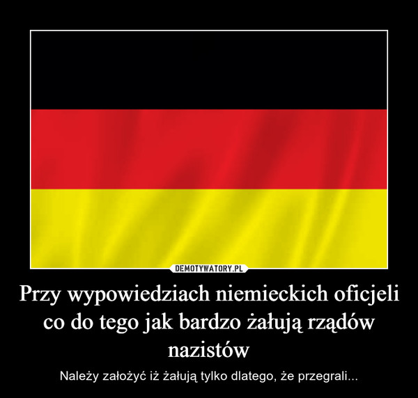 Przy wypowiedziach niemieckich oficjeli co do tego jak bardzo żałują rządów nazistów – Należy założyć iż żałują tylko dlatego, że przegrali...