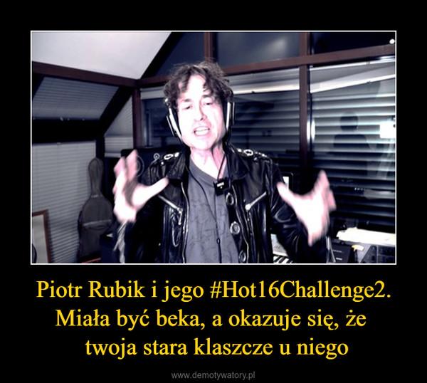 Piotr Rubik i jego #Hot16Challenge2. Miała być beka, a okazuje się, że  twoja stara klaszcze u niego –