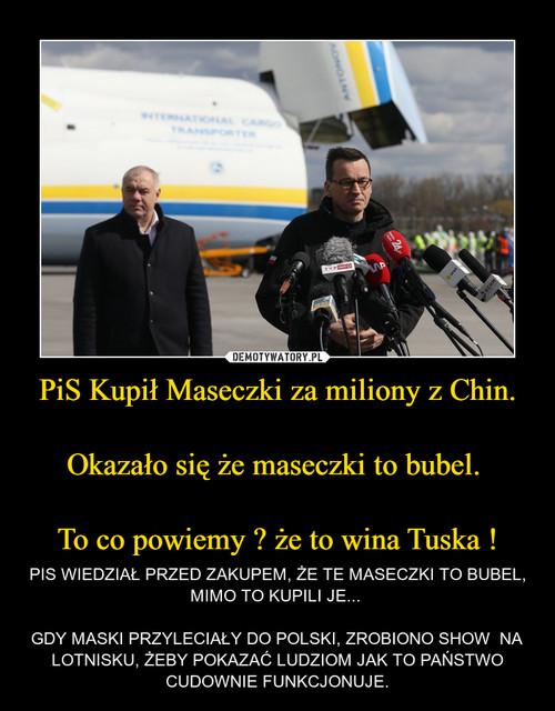 PiS Kupił Maseczki za miliony z Chin.  Okazało się że maseczki to bubel.   To co powiemy ? że to wina Tuska !