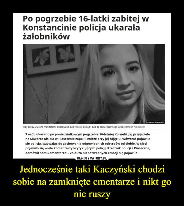 Jednocześnie taki Kaczyński chodzi sobie na zamknięte cmentarze i nikt go nie ruszy –