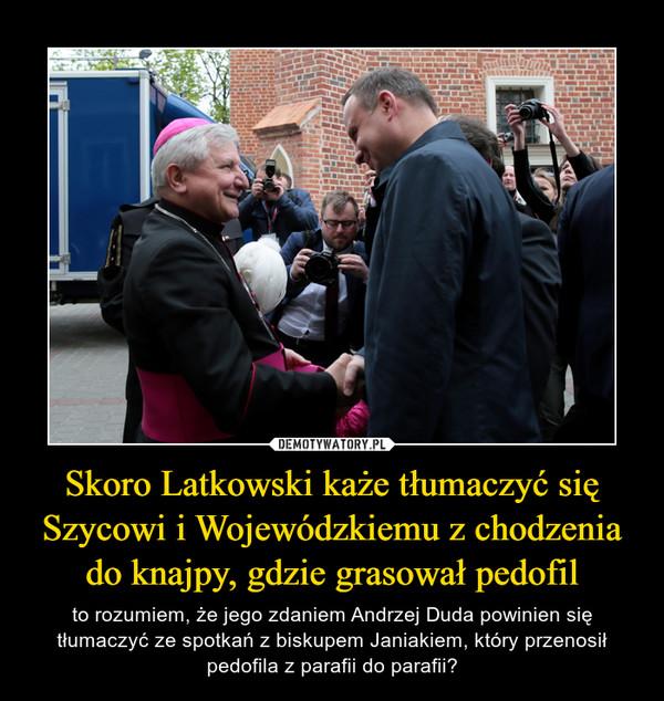Skoro Latkowski każe tłumaczyć się Szycowi i Wojewódzkiemu z chodzenia do knajpy, gdzie grasował pedofil – to rozumiem, że jego zdaniem Andrzej Duda powinien się tłumaczyć ze spotkań z biskupem Janiakiem, który przenosił pedofila z parafii do parafii?