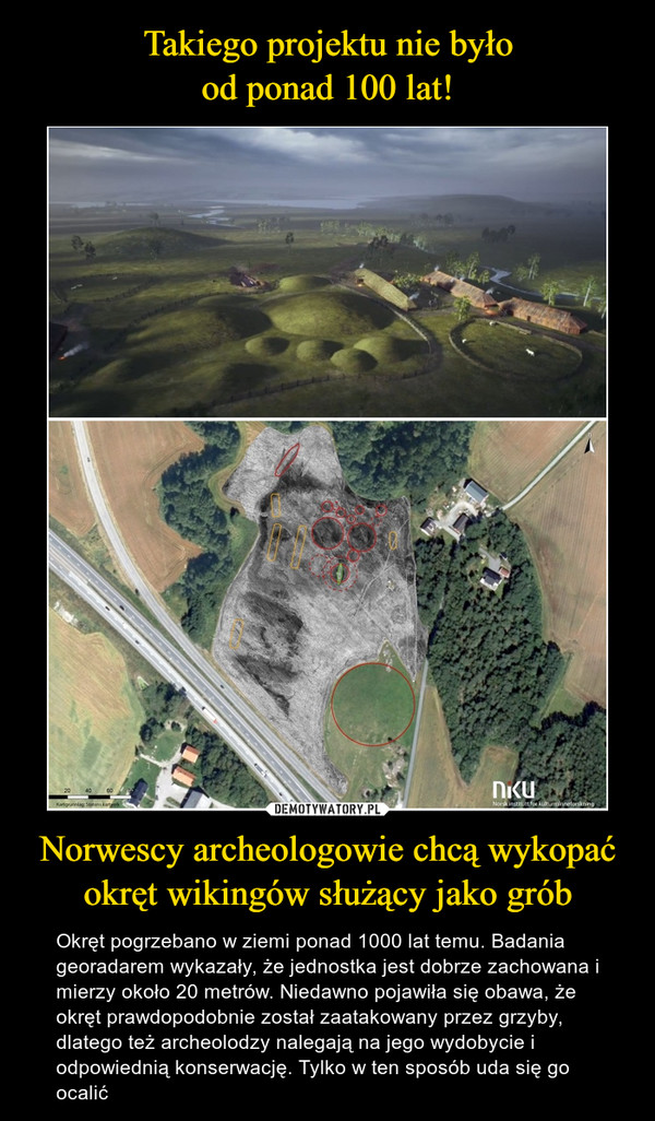 Norwescy archeologowie chcą wykopaćokręt wikingów służący jako grób – Okręt pogrzebano w ziemi ponad 1000 lat temu. Badania georadarem wykazały, że jednostka jest dobrze zachowana i mierzy około 20 metrów. Niedawno pojawiła się obawa, że okręt prawdopodobnie został zaatakowany przez grzyby, dlatego też archeolodzy nalegają na jego wydobycie i odpowiednią konserwację. Tylko w ten sposób uda się go ocalić