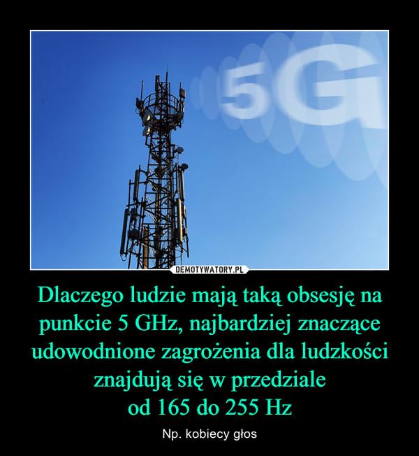 Dlaczego ludzie mają taką obsesję na punkcie 5 GHz, najbardziej znaczące udowodnione zagrożenia dla ludzkości znajdują się w przedzialeod 165 do 255 Hz – Np. kobiecy głos
