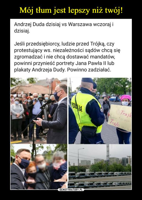 –  Andrzej Duda dzisiaj vs Warszawa wczoraj i dzisiaj.Jeśli przedsiębiorcy, ludzie przed Trójką, czy protestujący ws. niezależności sądów chcą się zgromadzać i nie chcą dostawać mandatów, powinni przynieść portrety Jana Pawła II lub plakaty Andrzeja Dudy. Powinno zadziałać.