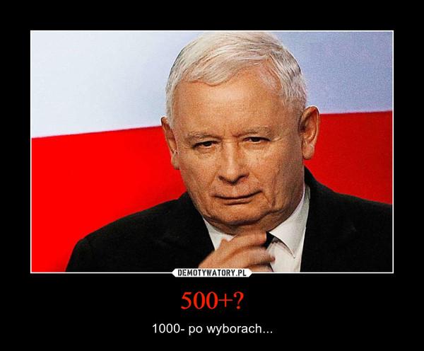 500+? – 1000- po wyborach...