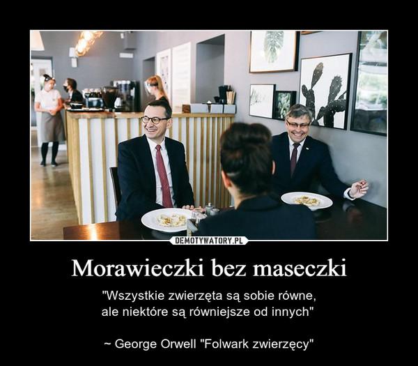 """Morawieczki bez maseczki – """"Wszystkie zwierzęta są sobie równe,ale niektóre są równiejsze od innych"""" ~ George Orwell """"Folwark zwierzęcy"""""""