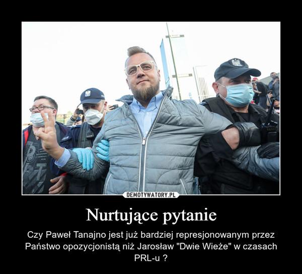 """Nurtujące pytanie – Czy Paweł Tanajno jest już bardziej represjonowanym przez Państwo opozycjonistą niż Jarosław """"Dwie Wieże"""" w czasach PRL-u ?"""