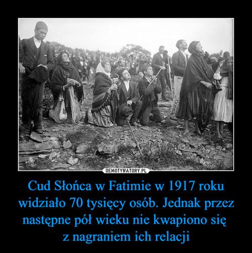 Cud Słońca w Fatimie w 1917 roku widziało 70 tysięcy osób. Jednak przez następne pół wieku nie kwapiono się  z nagraniem ich relacji