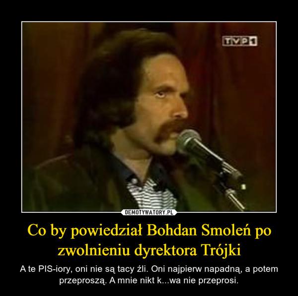 Co by powiedział Bohdan Smoleń po zwolnieniu dyrektora Trójki – A te PIS-iory, oni nie są tacy źli. Oni najpierw napadną, a potem przeproszą. A mnie nikt k...wa nie przeprosi.