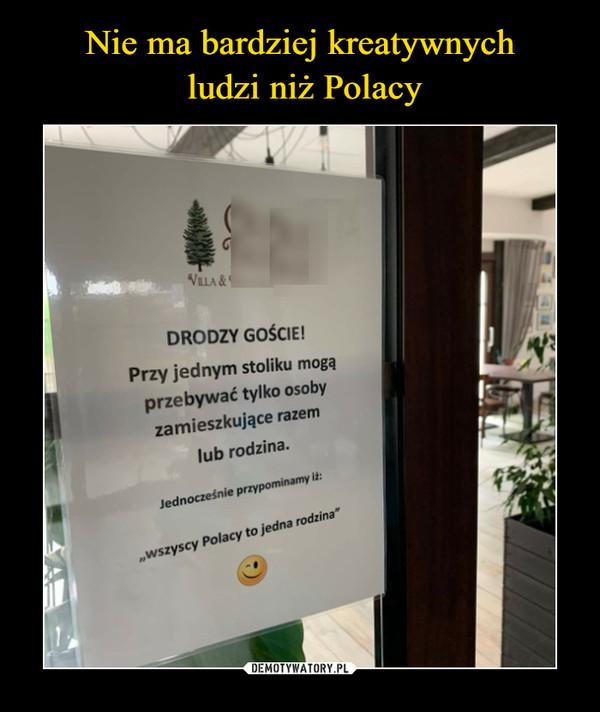 """–  VLLA &DRODZY GOŚCIE!Przy jednym stoliku mogąprzebywać tylko osobyzamieszkujące razemlub rodzina.Jednocześnie przypominamy it:""""wszyscy Polacy to jedna rodzina"""""""