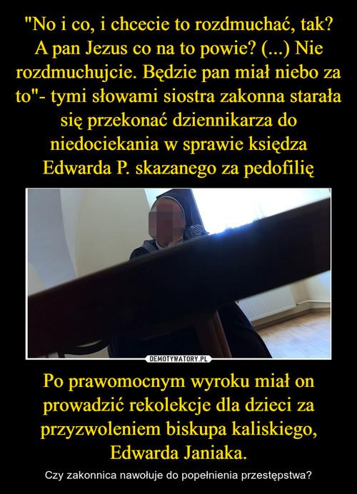 """""""No i co, i chcecie to rozdmuchać, tak? A pan Jezus co na to powie? (...) Nie rozdmuchujcie. Będzie pan miał niebo za to""""- tymi słowami siostra zakonna starała się przekonać dziennikarza do niedociekania w sprawie księdza Edwarda P. skazanego za pedofilię Po prawomocnym wyroku miał on prowadzić rekolekcje dla dzieci za przyzwoleniem biskupa kaliskiego, Edwarda Janiaka."""
