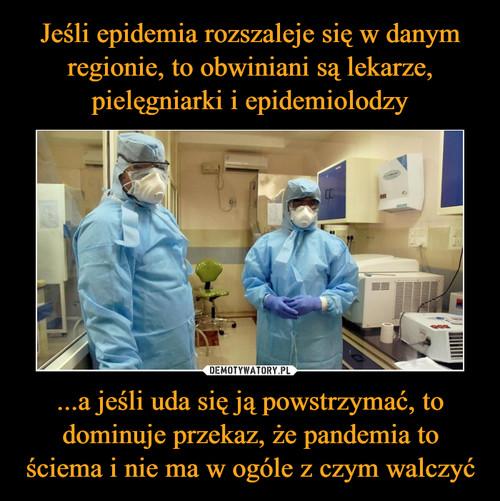 Jeśli epidemia rozszaleje się w danym regionie, to obwiniani są lekarze, pielęgniarki i epidemiolodzy ...a jeśli uda się ją powstrzymać, to dominuje przekaz, że pandemia to ściema i nie ma w ogóle z czym walczyć