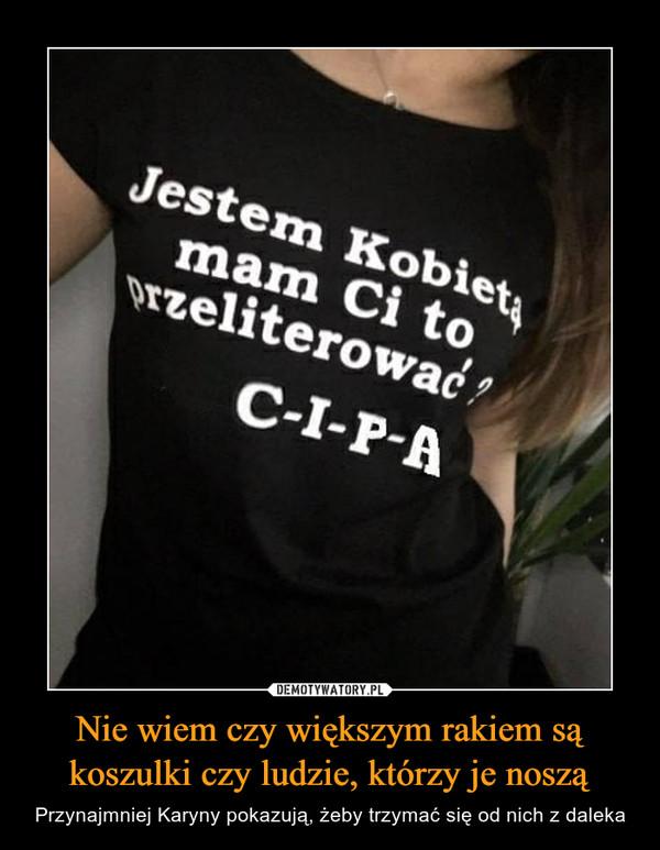 Nie wiem czy większym rakiem są koszulki czy ludzie, którzy je noszą – Przynajmniej Karyny pokazują, żeby trzymać się od nich z daleka
