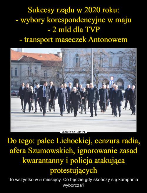 Sukcesy rządu w 2020 roku: - wybory korespondencyjne w maju - 2 mld dla TVP - transport maseczek Antonowem Do tego: palec Lichockiej, cenzura radia, afera Szumowskich, ignorowanie zasad kwarantanny i policja atakująca protestujących