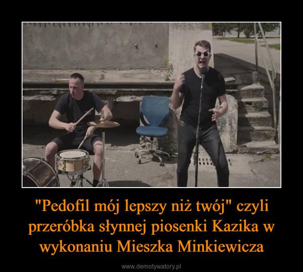 """""""Pedofil mój lepszy niż twój"""" czyli przeróbka słynnej piosenki Kazika w wykonaniu Mieszka Minkiewicza –"""