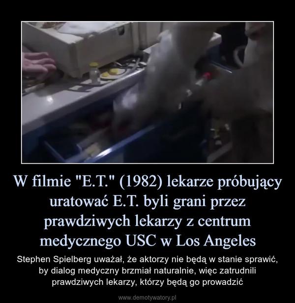 """W filmie """"E.T."""" (1982) lekarze próbujący uratować E.T. byli grani przez prawdziwych lekarzy z centrum medycznego USC w Los Angeles – Stephen Spielberg uważał, że aktorzy nie będą w stanie sprawić, by dialog medyczny brzmiał naturalnie, więc zatrudnili prawdziwych lekarzy, którzy będą go prowadzić"""