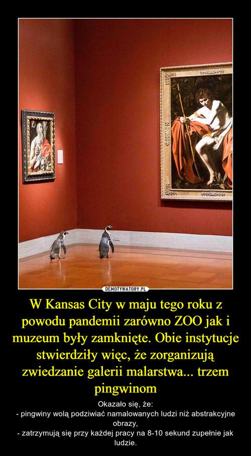 W Kansas City w maju tego roku z powodu pandemii zarówno ZOO jak i muzeum były zamknięte. Obie instytucje stwierdziły więc, że zorganizują zwiedzanie galerii malarstwa... trzem pingwinom