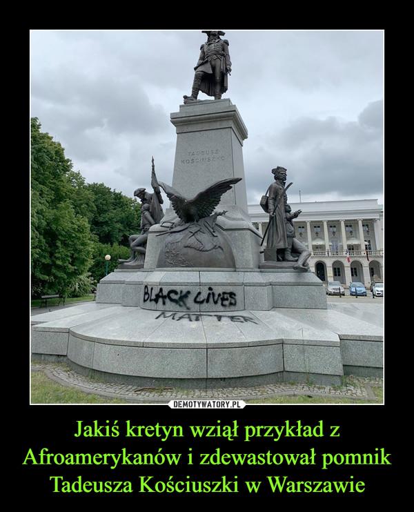 Jakiś kretyn wziął przykład z Afroamerykanów i zdewastował pomnik Tadeusza Kościuszki w Warszawie –