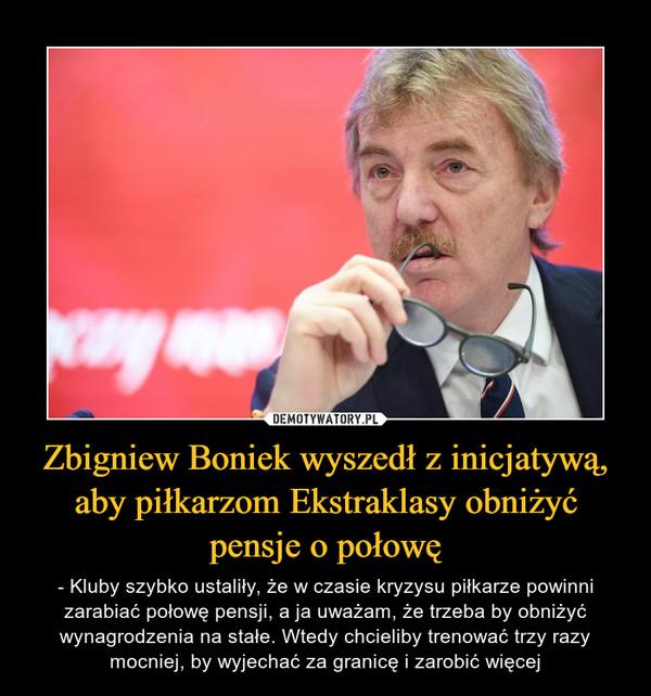Zbigniew Boniek wyszedł z inicjatywą, aby piłkarzom Ekstraklasy obniżyć pensje o połowę – - Kluby szybko ustaliły, że w czasie kryzysu piłkarze powinni zarabiać połowę pensji, a ja uważam, że trzeba by obniżyć wynagrodzenia na stałe. Wtedy chcieliby trenować trzy razy mocniej, by wyjechać za granicę i zarobić więcej