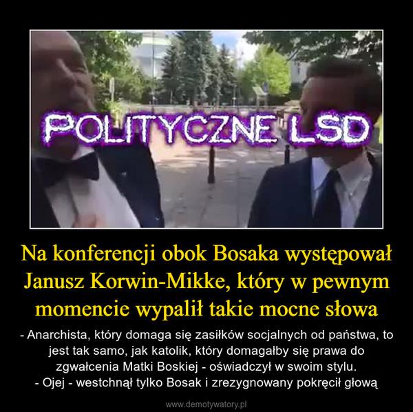 Na konferencji obok Bosaka występował Janusz Korwin-Mikke, który w pewnym momencie wypalił takie mocne słowa – - Anarchista, który domaga się zasiłków socjalnych od państwa, to jest tak samo, jak katolik, który domagałby się prawa do zgwałcenia Matki Boskiej - oświadczył w swoim stylu.- Ojej - westchnął tylko Bosak i zrezygnowany pokręcił głową