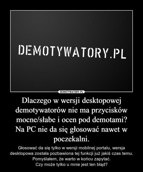 Dlaczego w wersji desktopowej demotywatorów nie ma przycisków mocne/słabe i ocen pod demotami? Na PC nie da się głosować nawet w poczekalni.