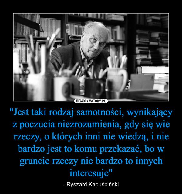 """""""Jest taki rodzaj samotności, wynikający z poczucia niezrozumienia, gdy się wie rzeczy, o których inni nie wiedzą, i nie bardzo jest to komu przekazać, bo w gruncie rzeczy nie bardzo to innych interesuje"""" – - Ryszard Kapuściński"""