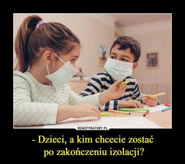 - Dzieci, a kim chcecie zostać po zakończeniu izolacji? –