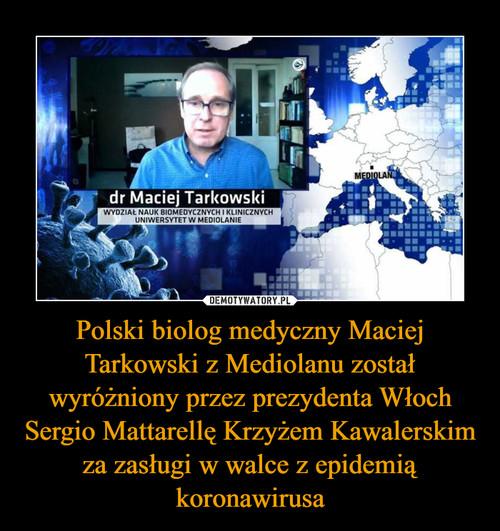 Polski biolog medyczny Maciej Tarkowski z Mediolanu został wyróżniony przez prezydenta Włoch Sergio Mattarellę Krzyżem Kawalerskim za zasługi w walce z epidemią koronawirusa
